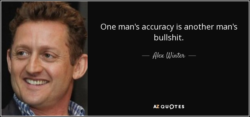 One man's accuracy is another man's bullshit. - Alex Winter