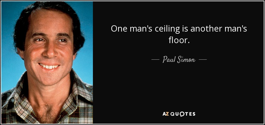 One man's ceiling is another man's floor. - Paul Simon