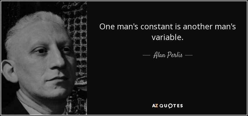 One man's constant is another man's variable. - Alan Perlis