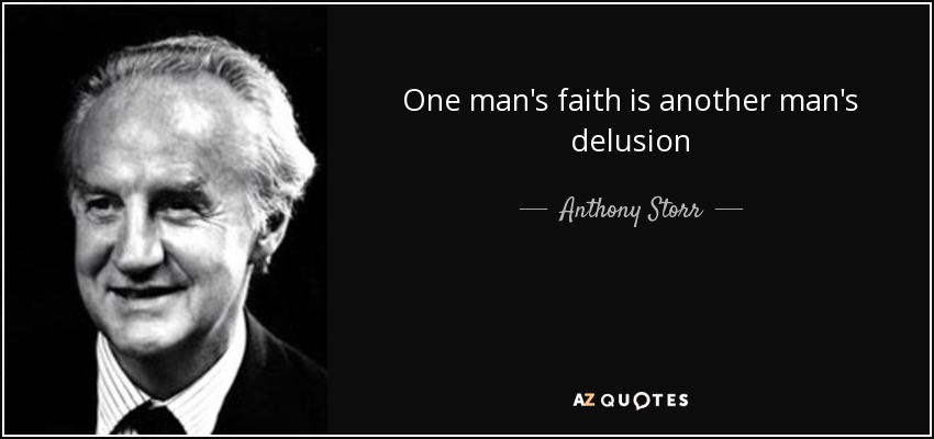 One man's faith is another man's delusion - Anthony Storr