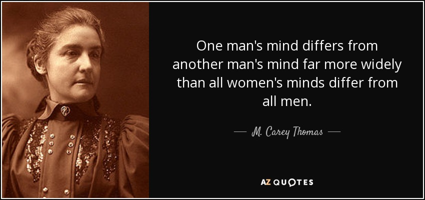 One man's mind differs from another man's mind far more widely than all women's minds differ from all men. - M. Carey Thomas