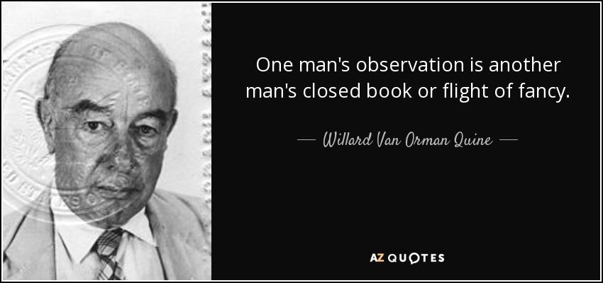 One man's observation is another man's closed book or flight of fancy. - Willard Van Orman Quine