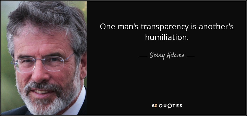 One man's transparency is another's humiliation. - Gerry Adams