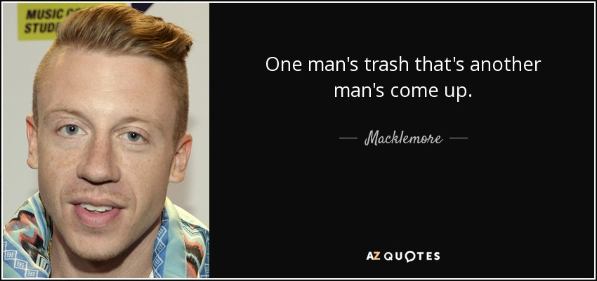 One man's trash that's another man's come up. - Macklemore