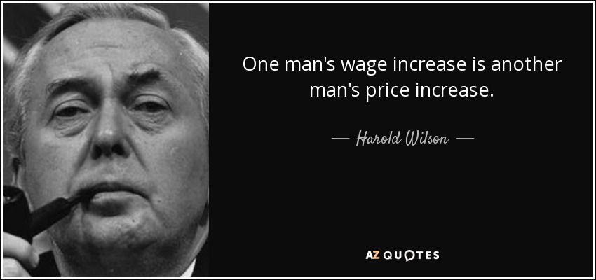 One man's wage increase is another man's price increase. - Harold Wilson