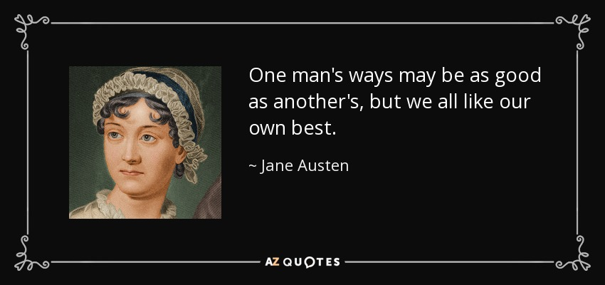 One man's ways may be as good as another's, but we all like our own best. - Jane Austen