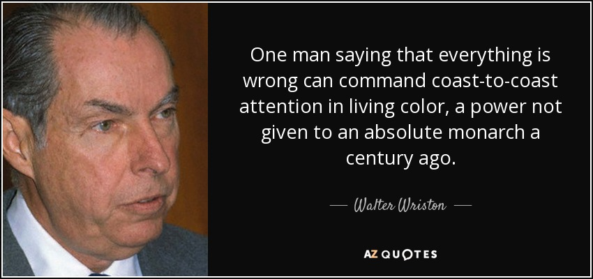 One man saying that everything is wrong can command coast-to-coast attention in living color, a power not given to an absolute monarch a century ago. - Walter Wriston