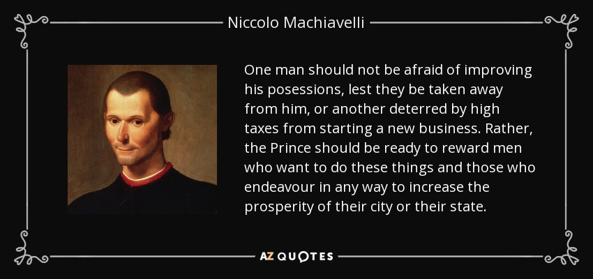 One man should not be afraid of improving his posessions, lest they be taken away from him, or another deterred by high taxes from starting a new business. Rather, the Prince should be ready to reward men who want to do these things and those who endeavour in any way to increase the prosperity of their city or their state. - Niccolo Machiavelli