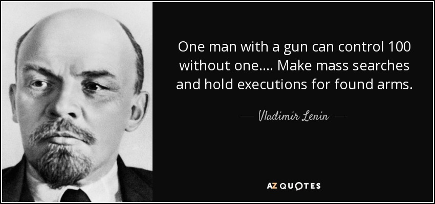 One man with a gun can control 100 without one. ... Make mass searches and hold executions for found arms. - Vladimir Lenin