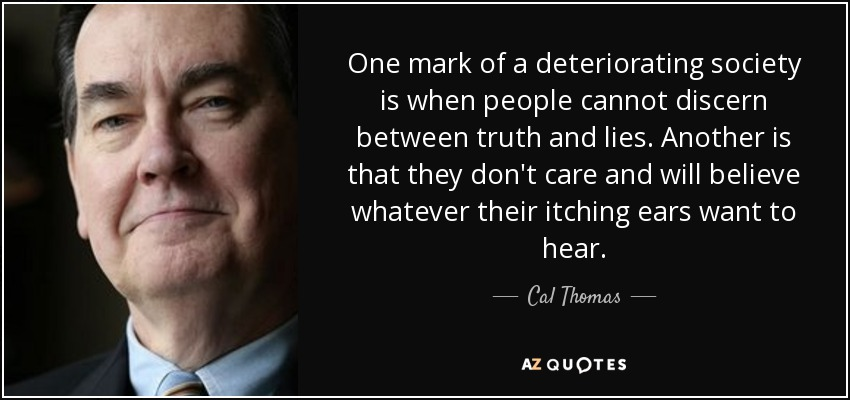 One mark of a deteriorating society is when people cannot discern between truth and lies. Another is that they don't care and will believe whatever their itching ears want to hear. - Cal Thomas