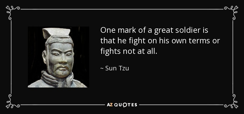One mark of a great soldier is that he fight on his own terms or fights not at all. - Sun Tzu
