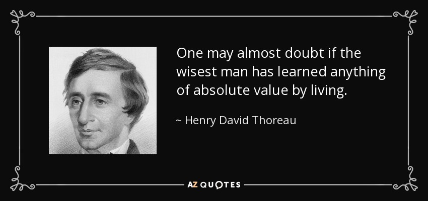 One may almost doubt if the wisest man has learned anything of absolute value by living. - Henry David Thoreau