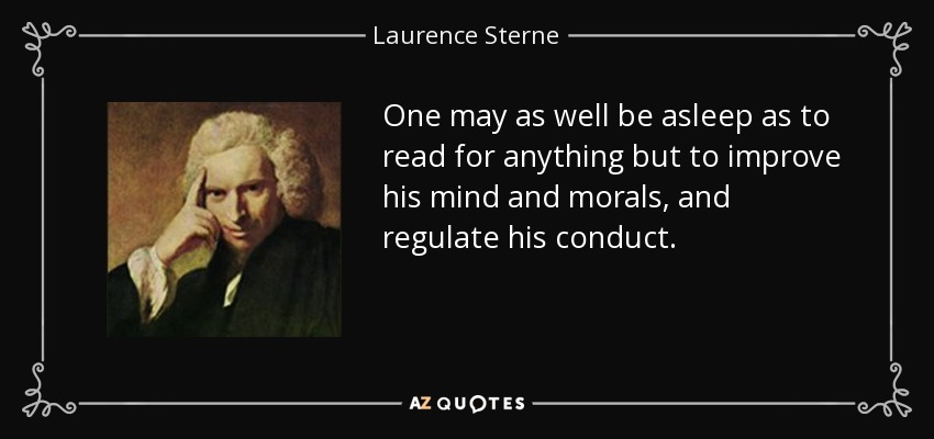 One may as well be asleep as to read for anything but to improve his mind and morals, and regulate his conduct. - Laurence Sterne