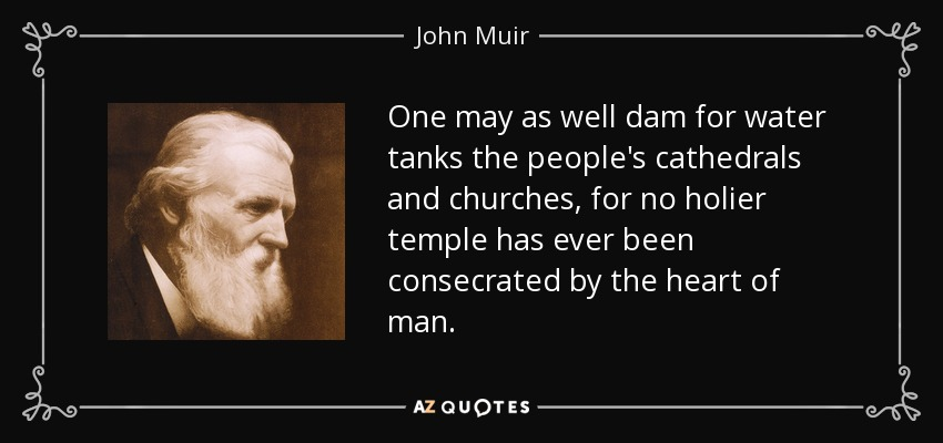 One may as well dam for water tanks the people's cathedrals and churches, for no holier temple has ever been consecrated by the heart of man. - John Muir