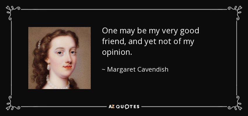 One may be my very good friend, and yet not of my opinion. - Margaret Cavendish