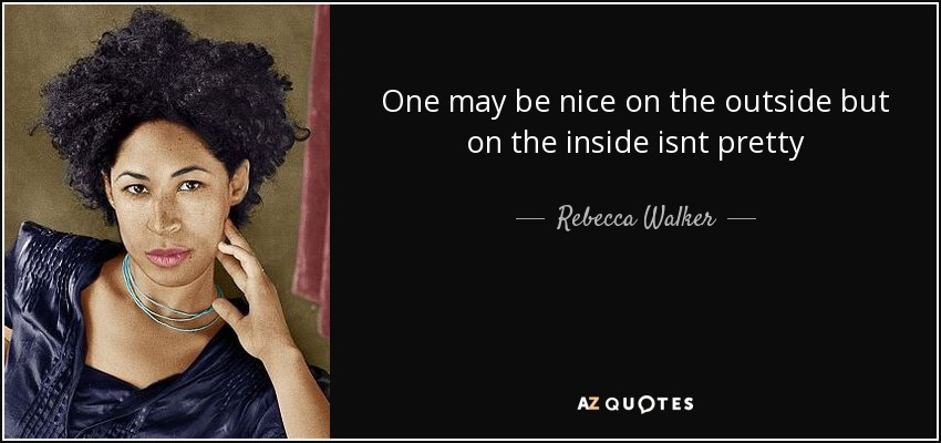 One may be nice on the outside but on the inside isnt pretty - Rebecca Walker