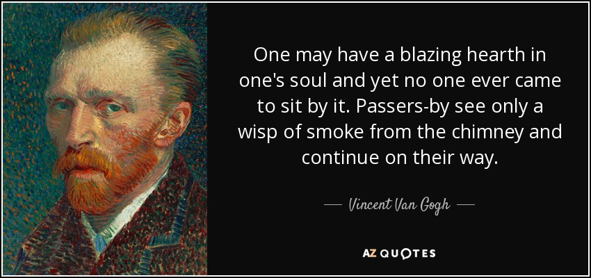 One may have a blazing hearth in one's soul and yet no one ever came to sit by it. Passers-by see only a wisp of smoke from the chimney and continue on their way. - Vincent Van Gogh