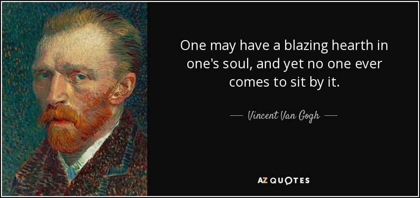 One may have a blazing hearth in one's soul, and yet no one ever comes to sit by it. - Vincent Van Gogh