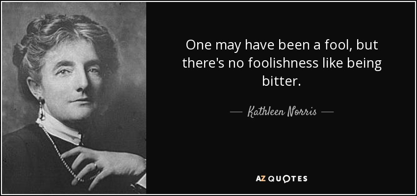 One may have been a fool, but there's no foolishness like being bitter. - Kathleen Norris