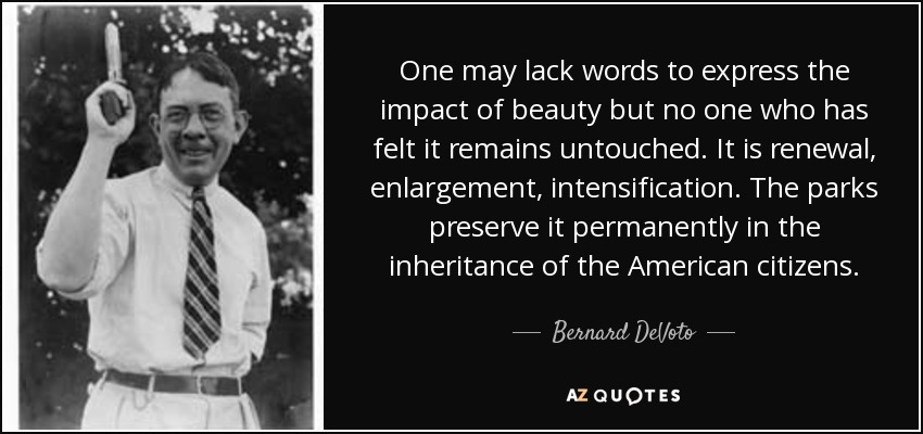 One may lack words to express the impact of beauty but no one who has felt it remains untouched. It is renewal, enlargement, intensification. The parks preserve it permanently in the inheritance of the American citizens. - Bernard DeVoto