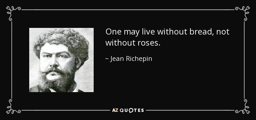 One may live without bread, not without roses. - Jean Richepin