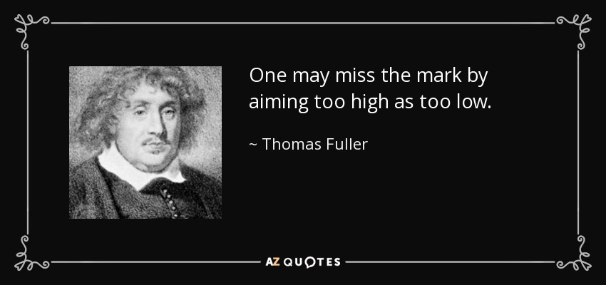 One may miss the mark by aiming too high as too low. - Thomas Fuller