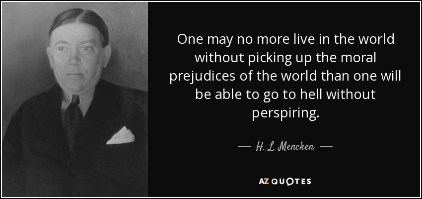 One may no more live in the world without picking up the moral prejudices of the world than one will be able to go to hell without perspiring. - H. L. Mencken