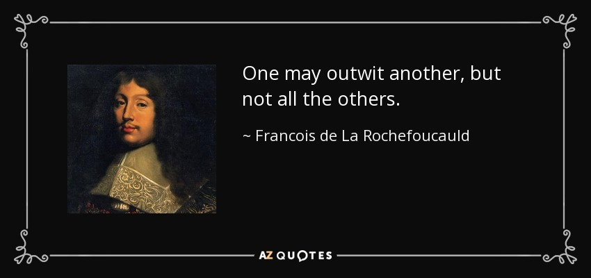 One may outwit another, but not all the others. - Francois de La Rochefoucauld
