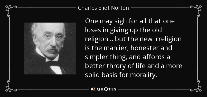 One may sigh for all that one loses in giving up the old religion... but the new irreligion is the manlier, honester and simpler thing, and affords a better throry of life and a more solid basis for morality. - Charles Eliot Norton