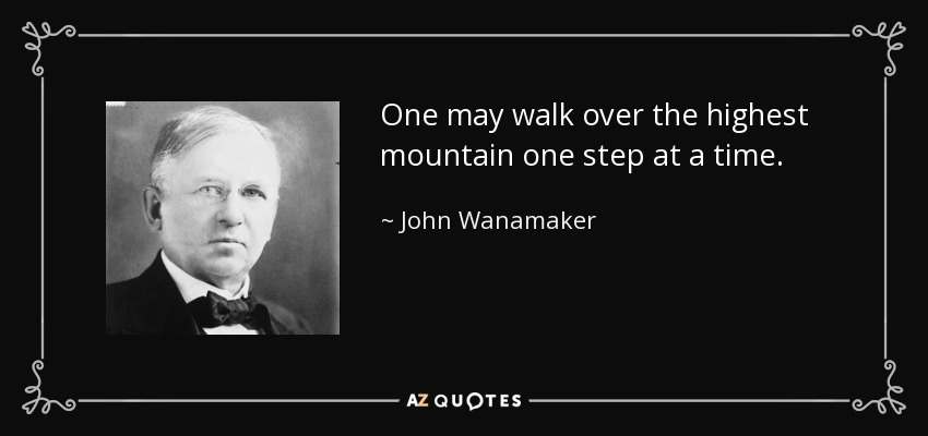 One may walk over the highest mountain one step at a time. - John Wanamaker