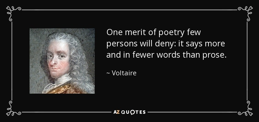 One merit of poetry few persons will deny: it says more and in fewer words than prose. - Voltaire
