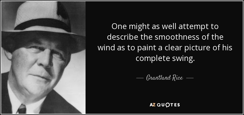 One might as well attempt to describe the smoothness of the wind as to paint a clear picture of his complete swing. - Grantland Rice