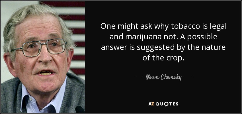One might ask why tobacco is legal and marijuana not. A possible answer is suggested by the nature of the crop. - Noam Chomsky