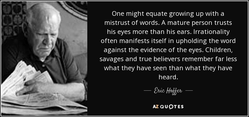 One might equate growing up with a mistrust of words. A mature person trusts his eyes more than his ears. Irrationality often manifests itself in upholding the word against the evidence of the eyes. Children, savages and true believers remember far less what they have seen than what they have heard. - Eric Hoffer