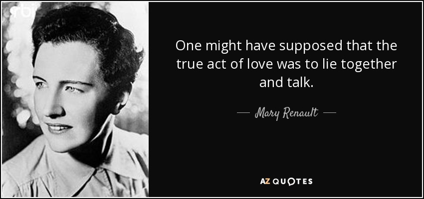 One might have supposed that the true act of love was to lie together and talk. - Mary Renault