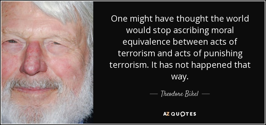 One might have thought the world would stop ascribing moral equivalence between acts of terrorism and acts of punishing terrorism. It has not happened that way. - Theodore Bikel