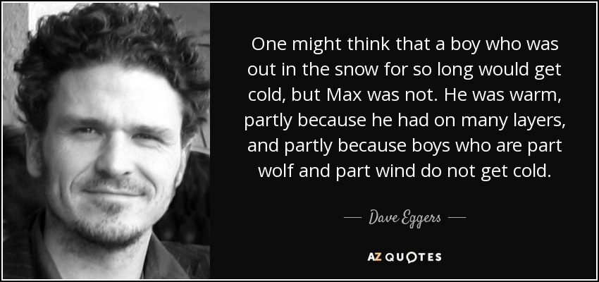 One might think that a boy who was out in the snow for so long would get cold, but Max was not. He was warm, partly because he had on many layers, and partly because boys who are part wolf and part wind do not get cold. - Dave Eggers
