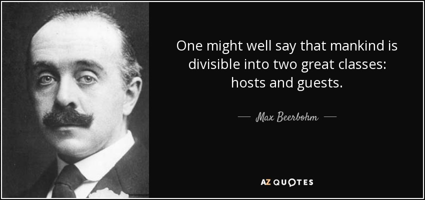 One might well say that mankind is divisible into two great classes: hosts and guests. - Max Beerbohm