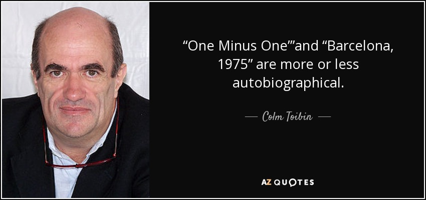 'One Minus One' and 'Barcelona, 1975' are more or less autobiographical. - Colm Toibin