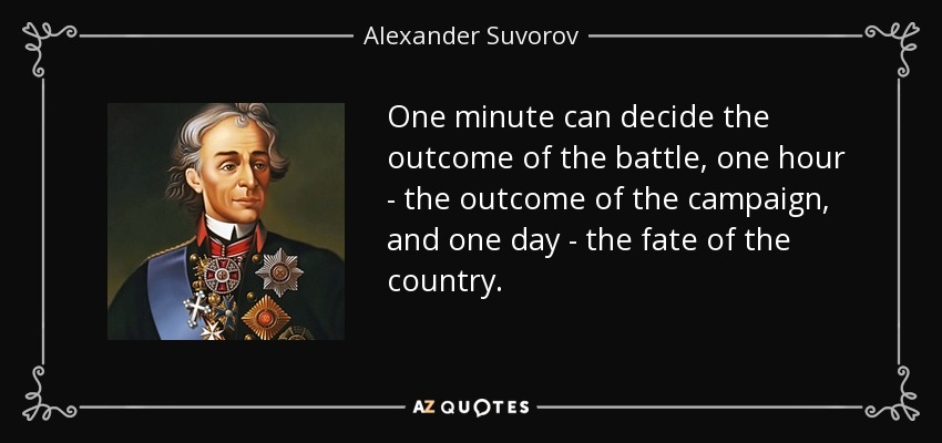 One minute can decide the outcome of the battle, one hour - the outcome of the campaign, and one day - the fate of the country. - Alexander Suvorov