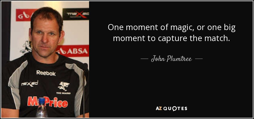 One moment of magic, or one big moment to capture the match. - John Plumtree