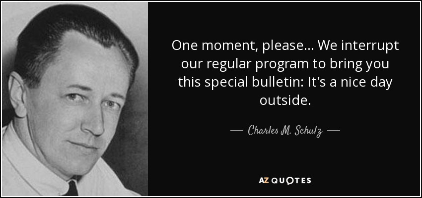 One moment, please... We interrupt our regular program to bring you this special bulletin: It's a nice day outside. - Charles M. Schulz