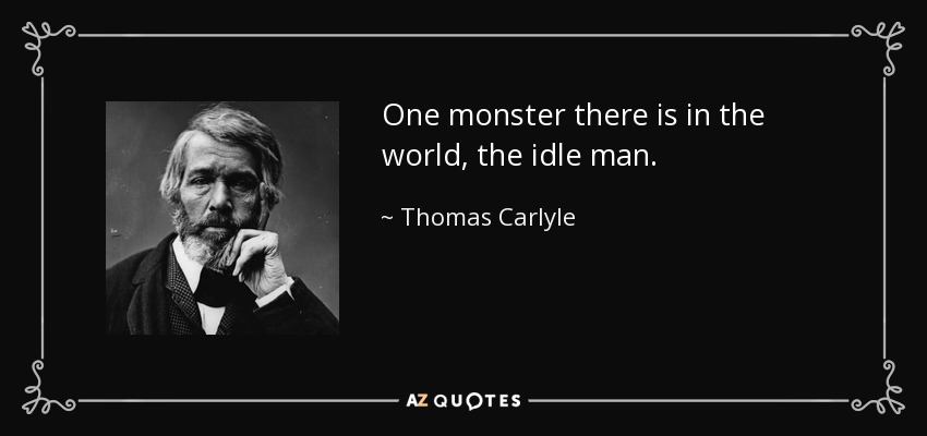 One monster there is in the world, the idle man. - Thomas Carlyle