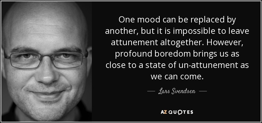 One mood can be replaced by another, but it is impossible to leave attunement altogether. However, profound boredom brings us as close to a state of un-attunement as we can come. - Lars Svendsen