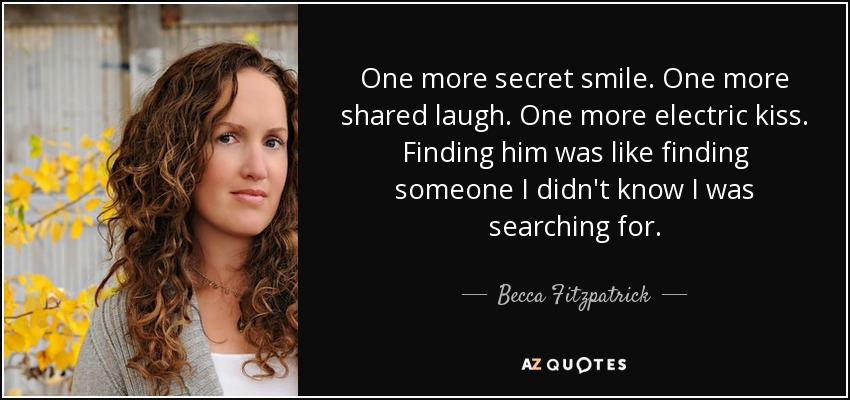 One more secret smile. One more shared laugh. One more electric kiss. Finding him was like finding someone I didn't know I was searching for. - Becca Fitzpatrick