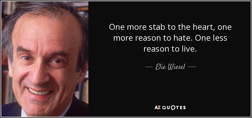 One more stab to the heart, one more reason to hate. One less reason to live. - Elie Wiesel