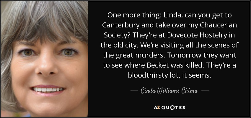 One more thing: Linda, can you get to Canterbury and take over my Chaucerian Society? They're at Dovecote Hostelry in the old city. We're visiting all the scenes of the great murders. Tomorrow they want to see where Becket was killed. They're a bloodthirsty lot, it seems. - Cinda Williams Chima
