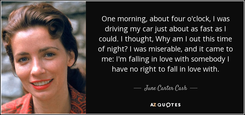 One morning, about four o'clock, I was driving my car just about as fast as I could. I thought, Why am I out this time of night? I was miserable, and it came to me: I'm falling in love with somebody I have no right to fall in love with. - June Carter Cash