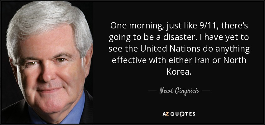 One morning, just like 9/11, there's going to be a disaster. I have yet to see the United Nations do anything effective with either Iran or North Korea. - Newt Gingrich