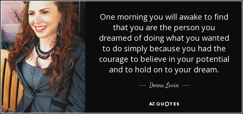 One morning you will awake to find that you are the person you dreamed of doing what you wanted to do simply because you had the courage to believe in your potential and to hold on to your dream. - Donna Levin